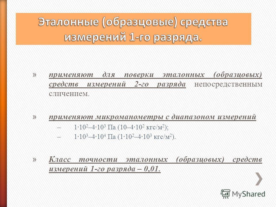 » применяют для поверки эталонных (образцовых) средств измерений 2-го разряда непосредственным сличением. » применяют микроманометры с диапазоном измерений –1·10 2 –4·10 3 Па (10–4·10 2 кгс/м 2 ); –1·10 3 –4·10 4 Па (1·10 2 –4·10 3 кгс/м 2 ). » Класс
