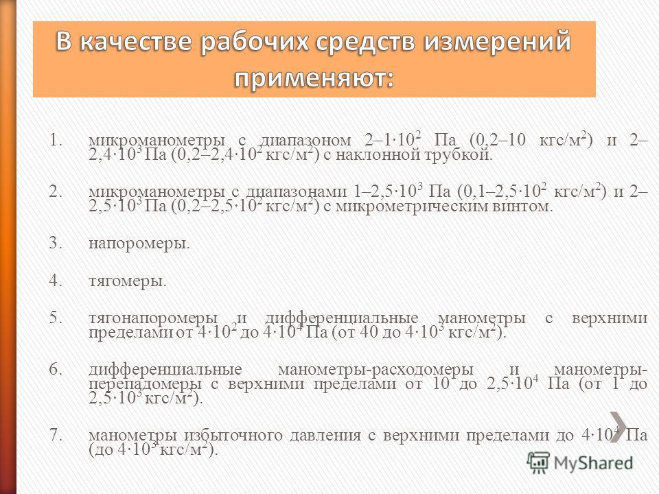 1.микроманометры с диапазоном 2–1·10 2 Па (0,2–10 кгс/м 2 ) и 2– 2,4·10 3 Па (0,2–2,4·10 2 кгс/м 2 ) с наклонной трубкой. 2.микроманометры с диапазонами 1–2,5·10 3 Па (0,1–2,5·10 2 кгс/м 2 ) и 2– 2,5·10 3 Па (0,2–2,5·10 2 кгс/м 2 ) с микрометрическим