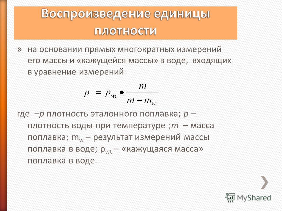 » на основании прямых многократных измерений его массы и «кажущейся массы» в воде, входящих в уравнение измерений : где –р плотность эталонного поплавка; р – плотность воды при температуре ;m – масса поплавка; m w – результат измерений массы поплавка