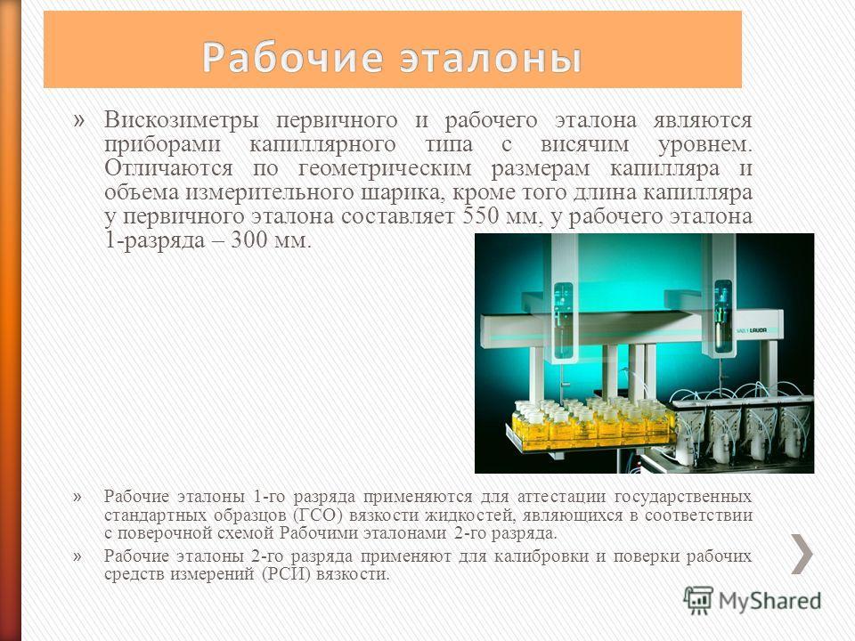 » Вискозиметры первичного и рабочего эталона являются приборами капиллярного типа с висячим уровнем. Отличаются по геометрическим размерам капилляра и объема измерительного шарика, кроме того длина капилляра у первичного эталона составляет 550 мм, у