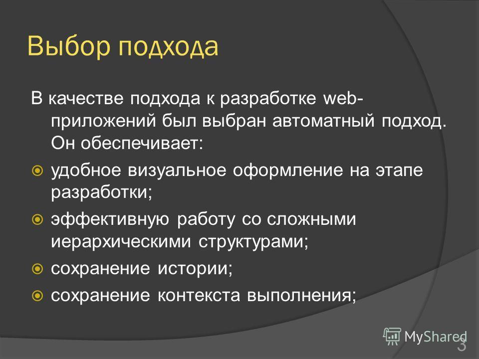 Выбор подхода В качестве подхода к разработке web- приложений был выбран автоматный подход. Он обеспечивает: удобное визуальное оформление на этапе разработки; эффективную работу со сложными иерархическими структурами; сохранение истории; сохранение