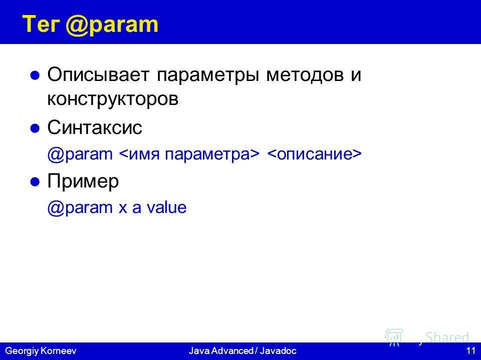 11Georgiy KorneevJava Advanced / Javadoc Тег @param Описывает параметры методов и конструкторов Синтаксис @param Пример @param x a value