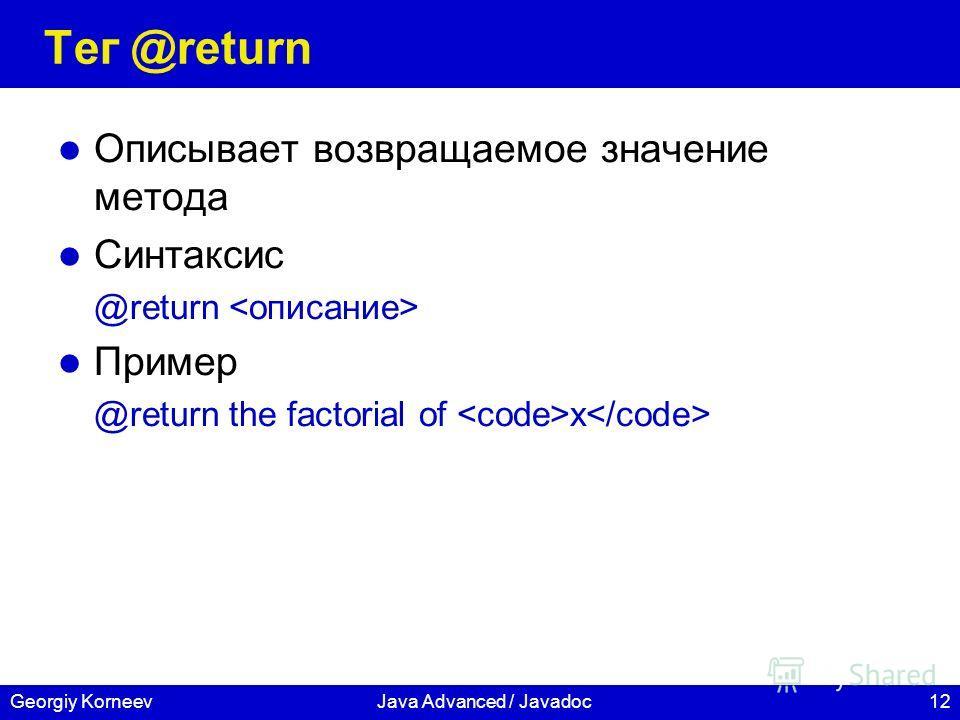 12Georgiy KorneevJava Advanced / Javadoc Тег @return Описывает возвращаемое значение метода Синтаксис @return Пример @return the factorial of x