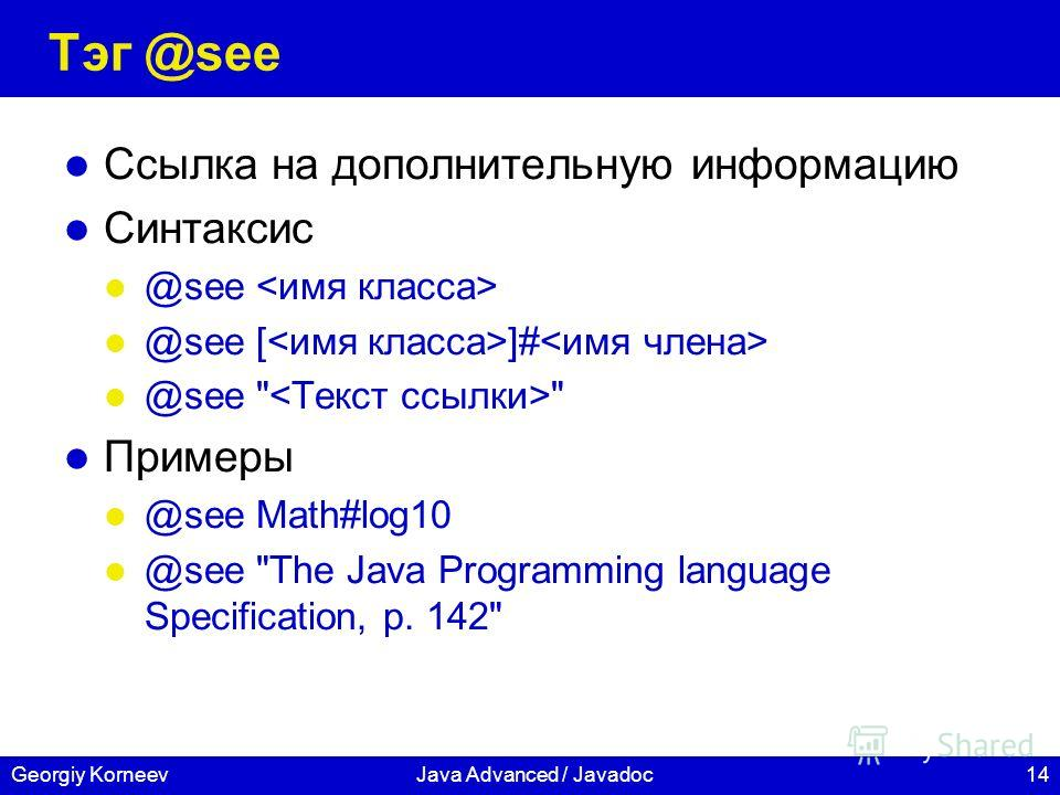 14Georgiy KorneevJava Advanced / Javadoc Тэг @see Ссылка на дополнительную информацию Синтаксис @see @see [ ]# @see   Примеры @see Math#log10 @see The Java Programming language Specification, p. 142