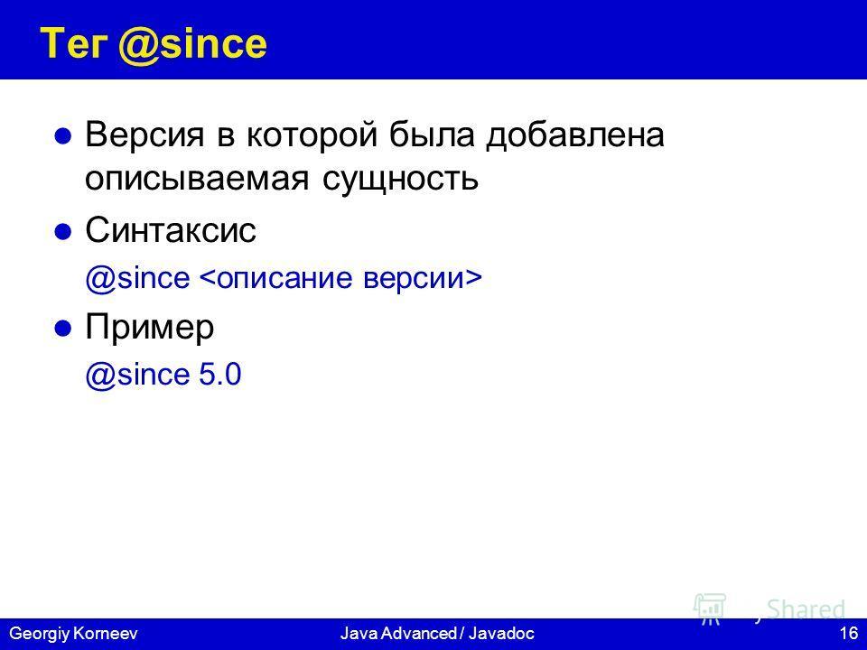 16Georgiy KorneevJava Advanced / Javadoc Тег @since Версия в которой была добавлена описываемая сущность Синтаксис @since Пример @since 5.0