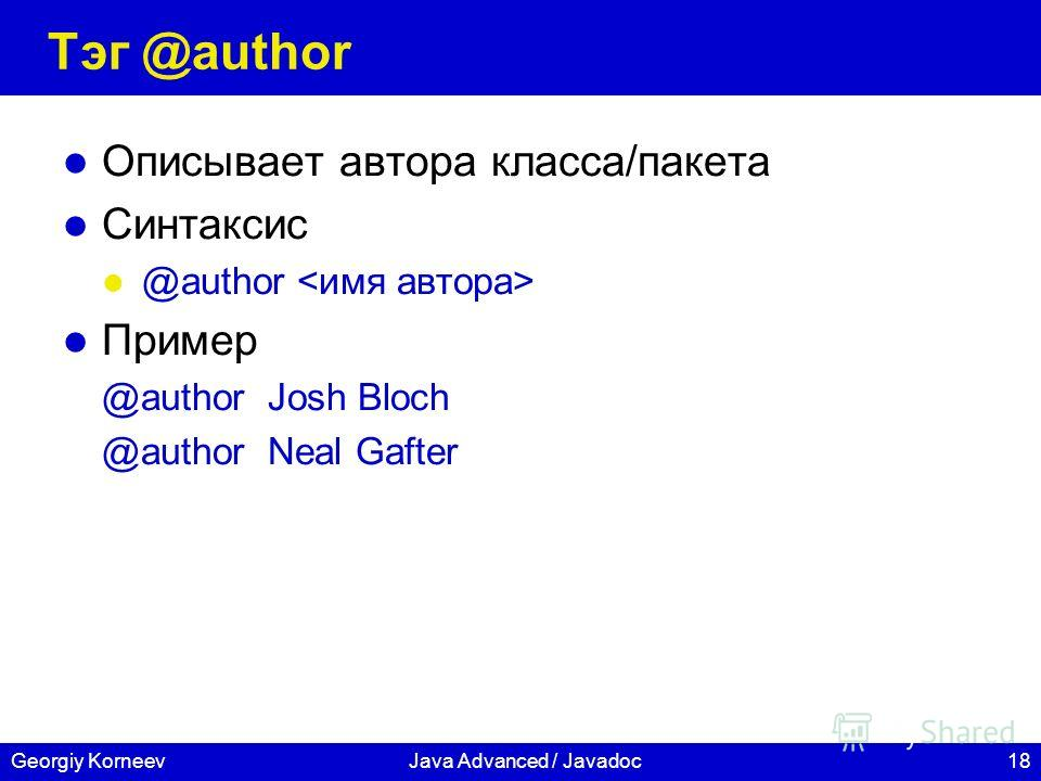 18Georgiy KorneevJava Advanced / Javadoc Тэг @author Описывает автора класса/пакета Синтаксис @author Пример @author Josh Bloch @author Neal Gafter
