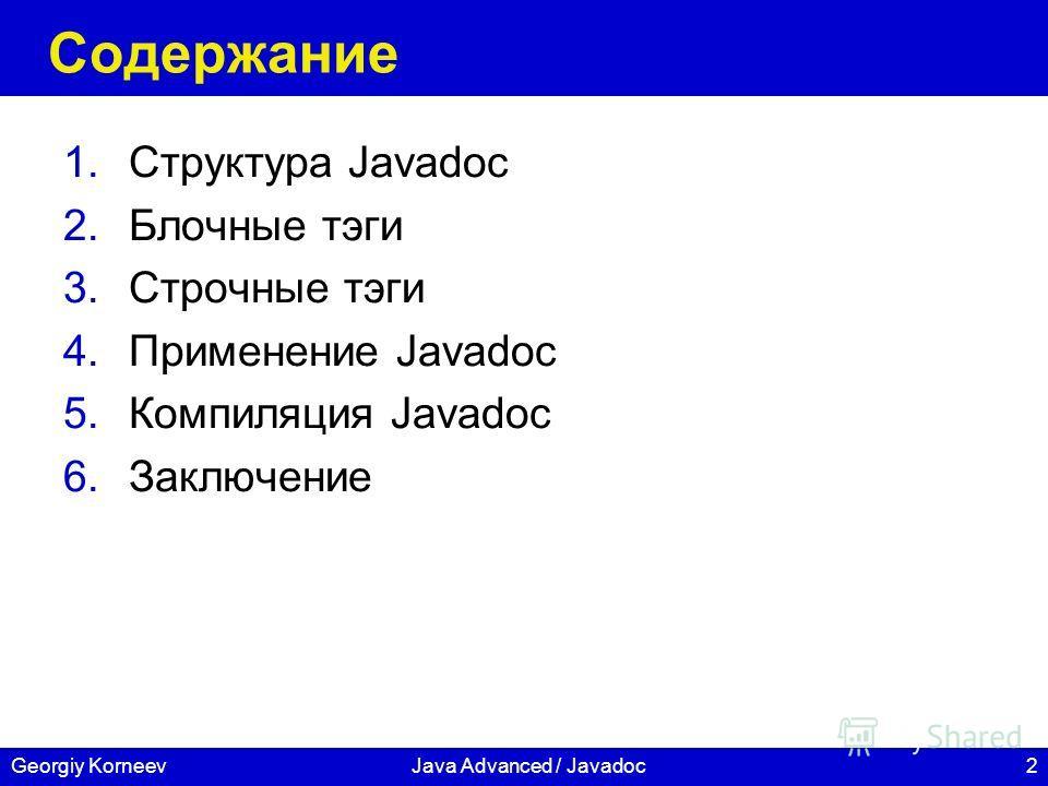 2Georgiy KorneevJava Advanced / Javadoc Содержание 1.Структура Javadoc 2.Блочные тэги 3.Строчные тэги 4.Применение Javadoc 5.Компиляция Javadoc 6.Заключение