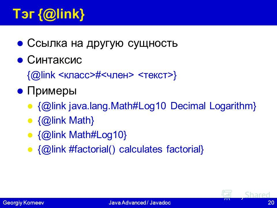 20Georgiy KorneevJava Advanced / Javadoc Тэг {@link} Ссылка на другую сущность Синтаксис {@link # } Примеры {@link java.lang.Math#Log10 Decimal Logarithm} {@link Math} {@link Math#Log10} {@link #factorial() calculates factorial}