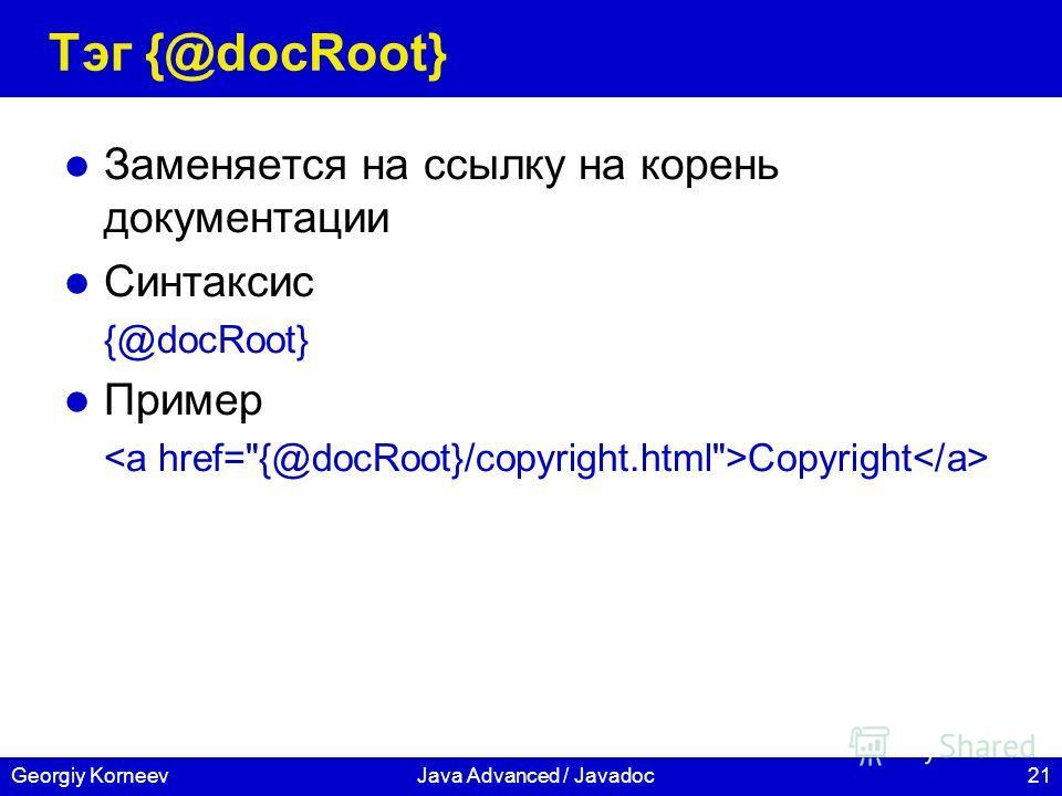 21Georgiy KorneevJava Advanced / Javadoc Тэг {@docRoot} Заменяется на ссылку на корень документации Синтаксис {@docRoot} Пример Copyright