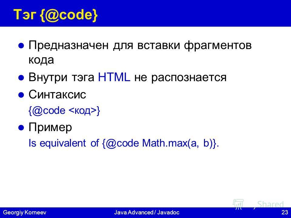 23Georgiy KorneevJava Advanced / Javadoc Тэг {@code} Предназначен для вставки фрагментов кода Внутри тэга HTML не распознается Синтаксис {@code } Пример Is equivalent of {@code Math.max(a, b)}.
