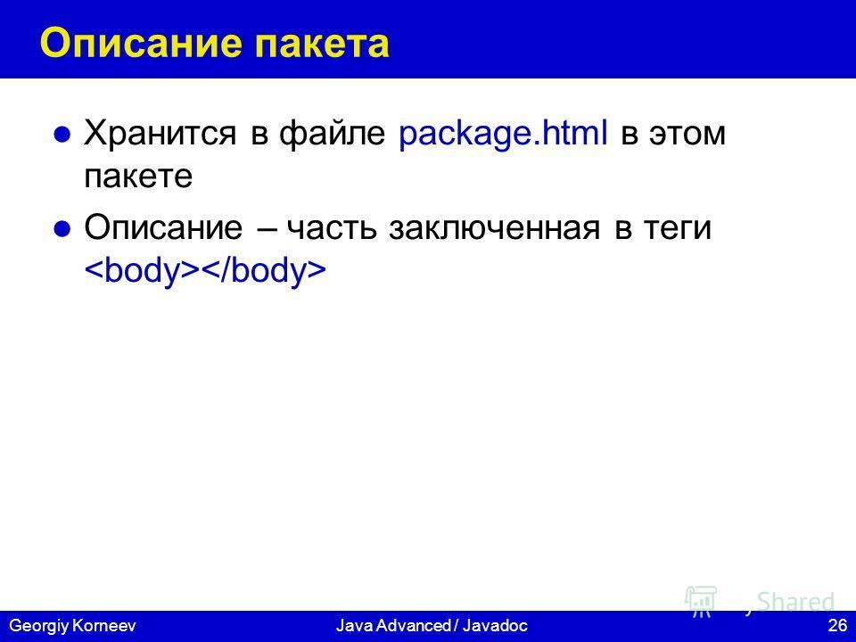 26Georgiy KorneevJava Advanced / Javadoc Описание пакета Хранится в файле package.html в этом пакете Описание – часть заключенная в теги