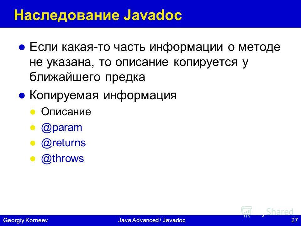27Georgiy KorneevJava Advanced / Javadoc Наследование Javadoc Если какая-то часть информации о методе не указана, то описание копируется у ближайшего предка Копируемая информация Описание @param @returns @throws
