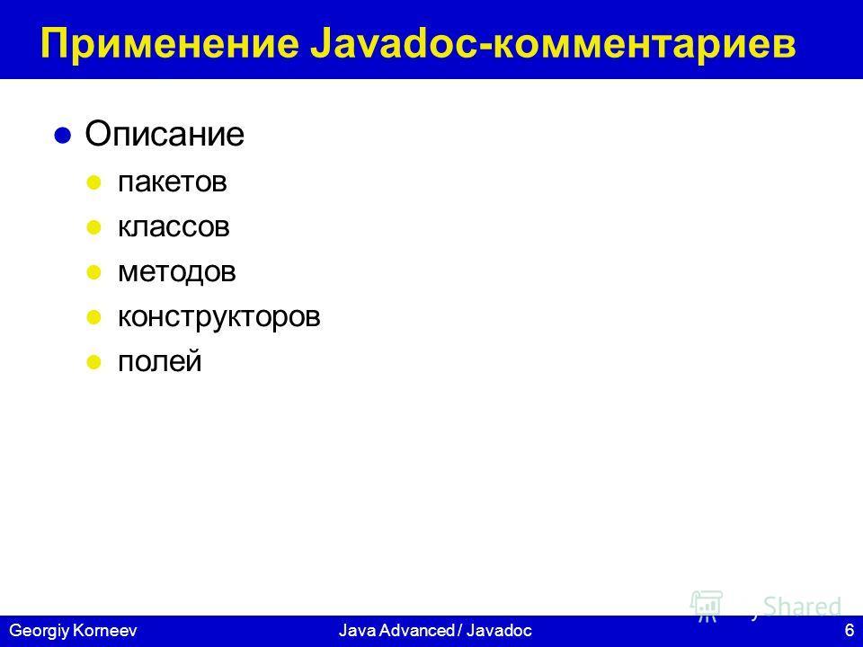6Georgiy KorneevJava Advanced / Javadoc Применение Javadoc-комментариев Описание пакетов классов методов конструкторов полей