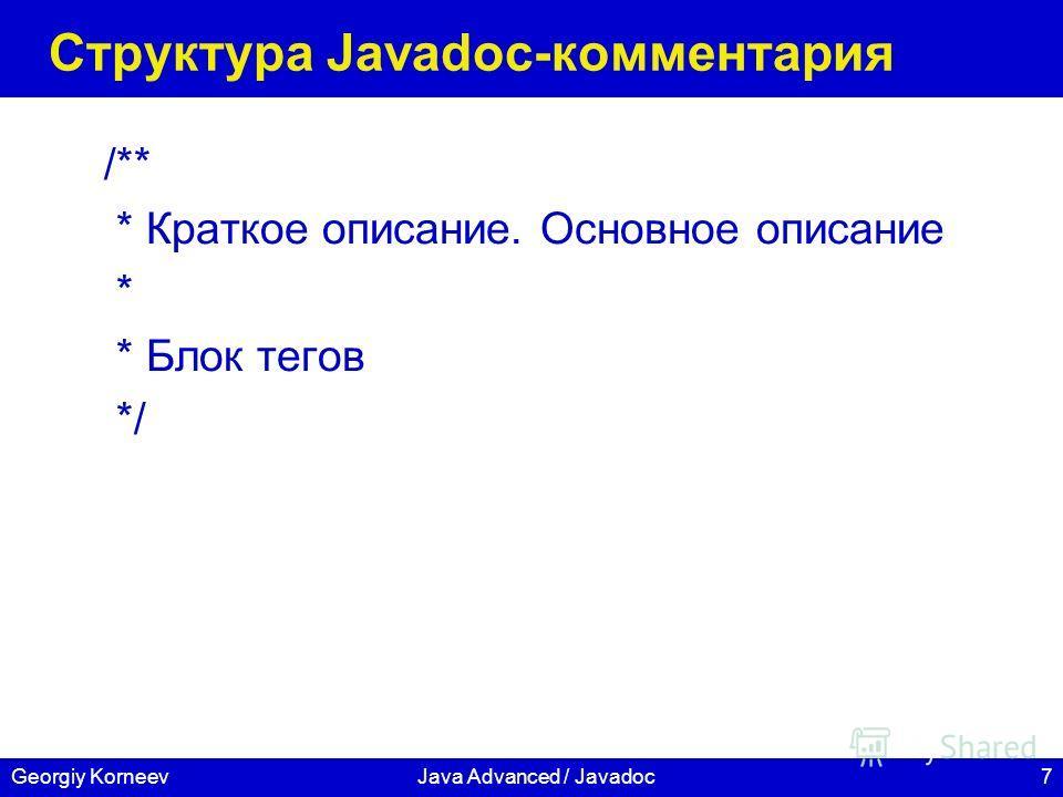 7Georgiy KorneevJava Advanced / Javadoc Структура Javadoc-комментария /** * Краткое описание. Основное описание * * Блок тегов */