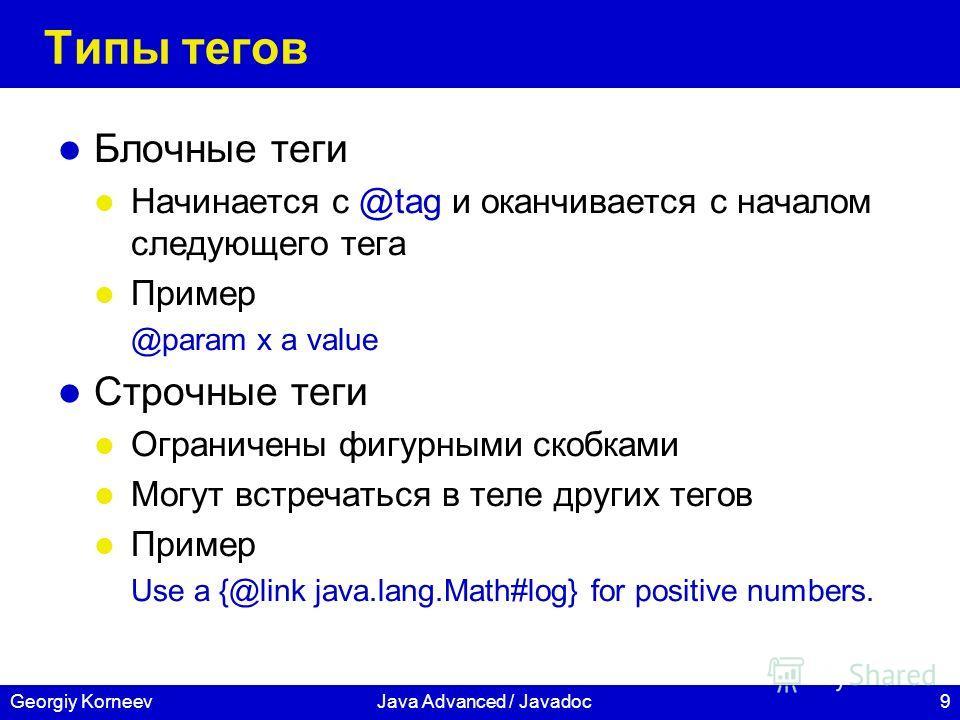 9Georgiy KorneevJava Advanced / Javadoc Типы тегов Блочные теги Начинается с @tag и оканчивается с началом следующего тега Пример @param x a value Строчные теги Ограничены фигурными скобками Могут встречаться в теле других тегов Пример Use a {@link j