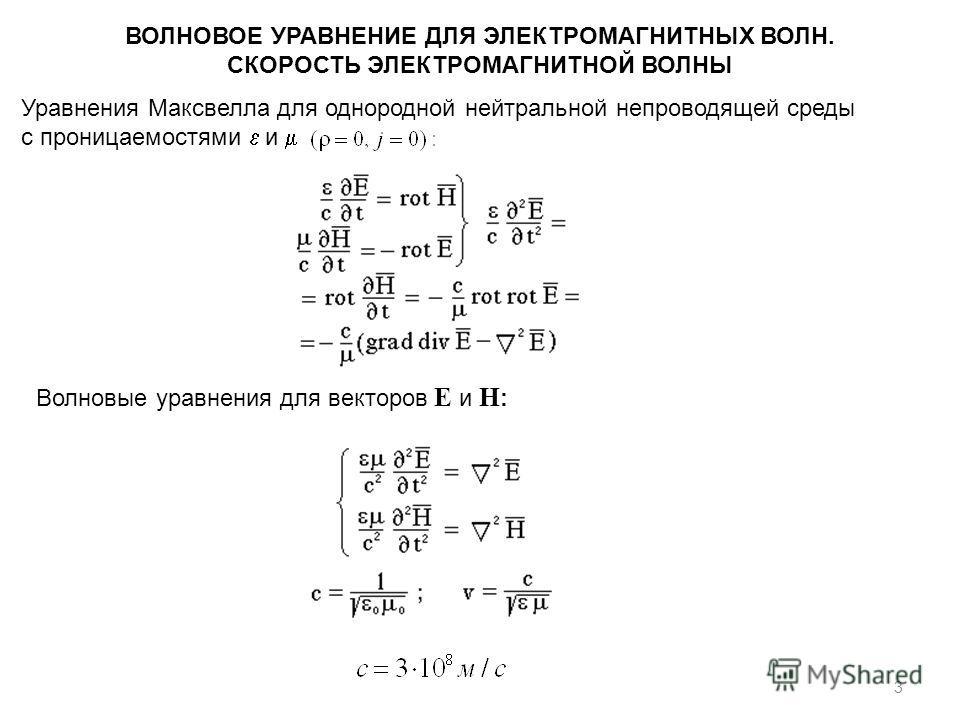 3 ВОЛНОВОЕ УРАВНЕНИЕ ДЛЯ ЭЛЕКТРОМАГНИТНЫХ ВОЛН. СКОРОСТЬ ЭЛЕКТРОМАГНИТНОЙ ВОЛНЫ Уравнения Максвелла для однородной нейтральной непроводящей среды с проницаемостями и Волновые уравнения для векторов Е и Н :