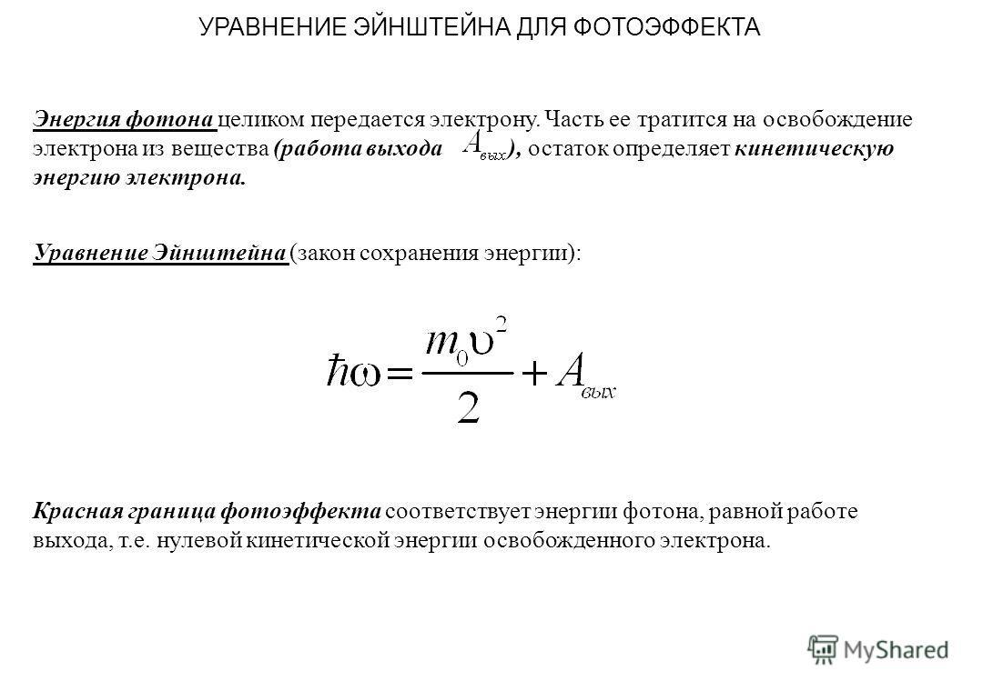 УРАВНЕНИЕ ЭЙНШТЕЙНА ДЛЯ ФОТОЭФФЕКТА Энергия фотона целиком передается электрону. Часть ее тратится на освобождение электрона из вещества (работа выхода ), остаток определяет кинетическую энергию электрона. Уравнение Эйнштейна (закон сохранения энерги
