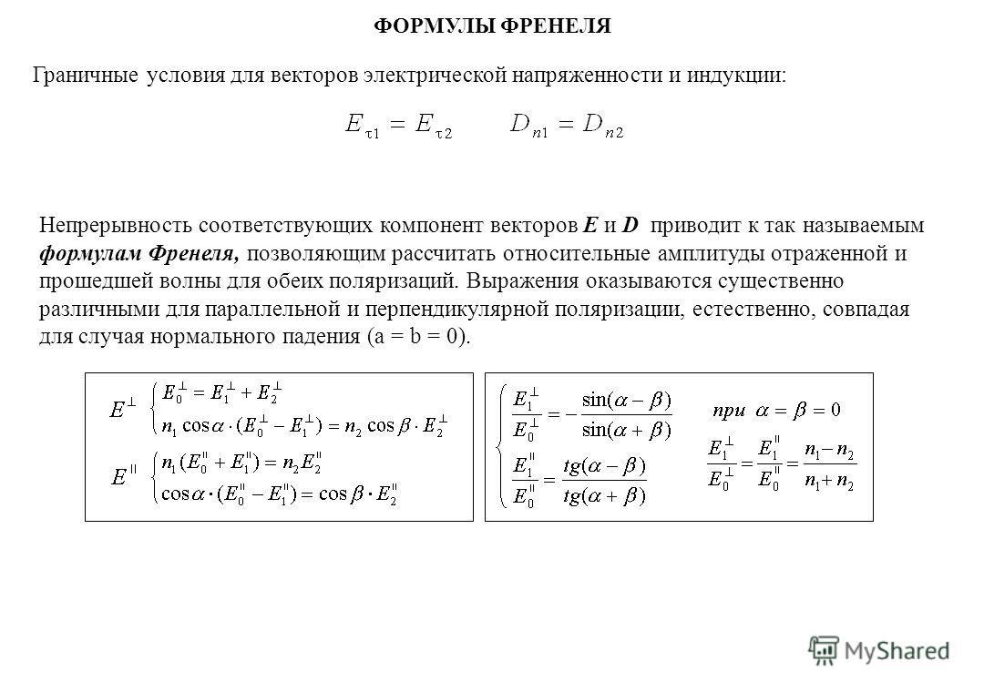 Непрерывность соответствующих компонент векторов Е и D приводит к так называемым формулам Френеля, позволяющим рассчитать относительные амплитуды отраженной и прошедшей волны для обеих поляризаций. Выражения оказываются существенно различными для пар