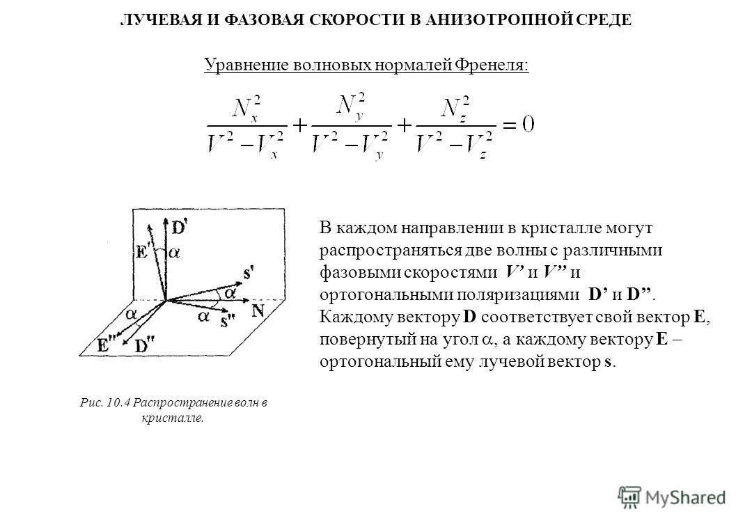 ЛУЧЕВАЯ И ФАЗОВАЯ СКОРОСТИ В АНИЗОТРОПНОЙ СРЕДЕ Уравнение волновых нормалей Френеля: В каждом направлении в кристалле могут распространяться две волны с различными фазовыми скоростями V и V и ортогональными поляризациями D и D. Каждому вектору D соот
