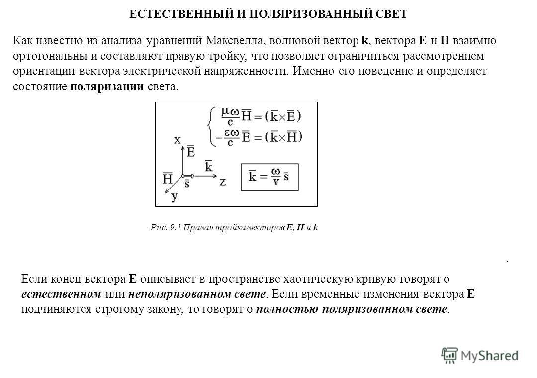 ЕСТЕСТВЕННЫЙ И ПОЛЯРИЗОВАННЫЙ СВЕТ. Как известно из анализа уравнений Максвелла, волновой вектор k, вектора E и H взаимно ортогональны и составляют правую тройку, что позволяет ограничиться рассмотрением ориентации вектора электрической напряженности