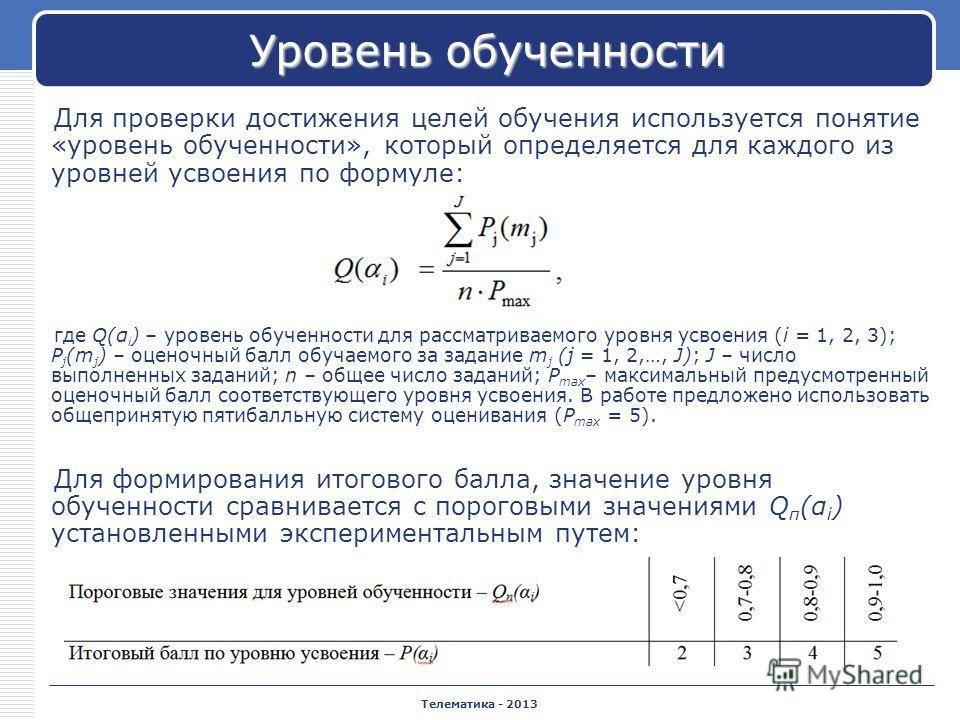 Телематика - 2013 Уровень обученности Для проверки достижения целей обучения используется понятие «уровень обученности», который определяется для каждого из уровней усвоения по формуле: где Q(α i ) – уровень обученности для рассматриваемого уровня ус