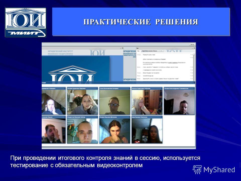 ПРАКТИЧЕСКИЕ РЕШЕНИЯ При проведении итогового контроля знаний в сессию, используется тестирование с обязательным видеоконтролем