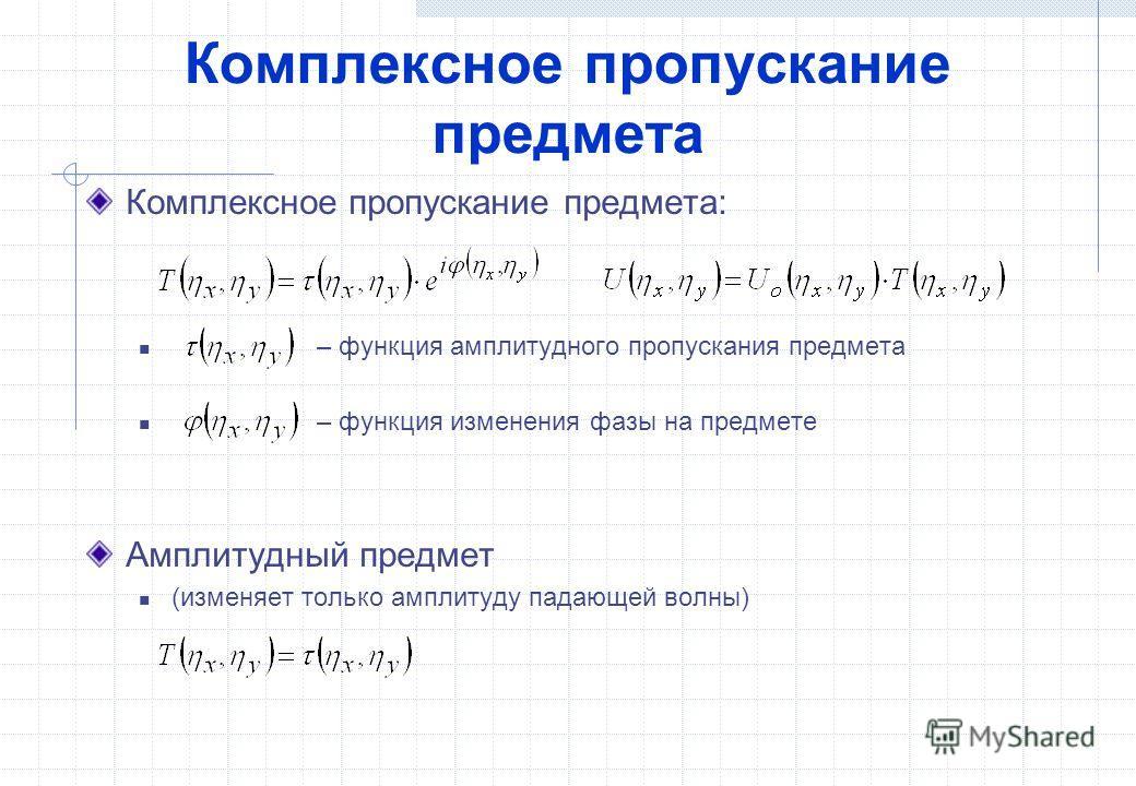 Комплексное пропускание предмета Комплексное пропускание предмета: – функция амплитудного пропускания предмета – функция изменения фазы на предмете Амплитудный предмет (изменяет только амплитуду падающей волны)