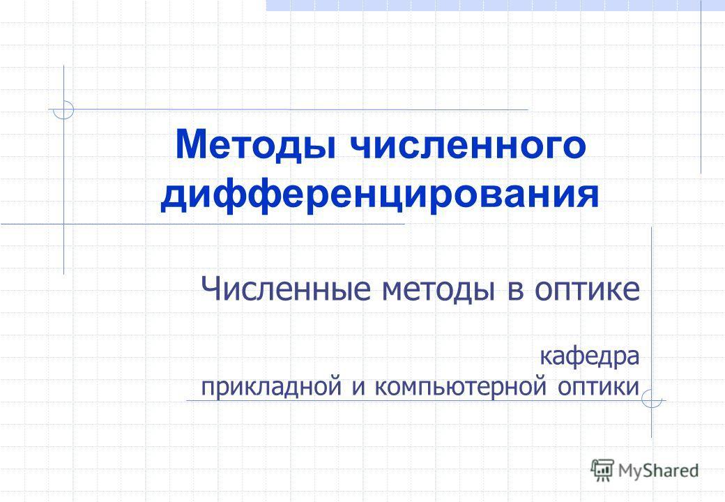 Численные методы в оптике кафедра прикладной и компьютерной оптики Методы численного дифференцирования
