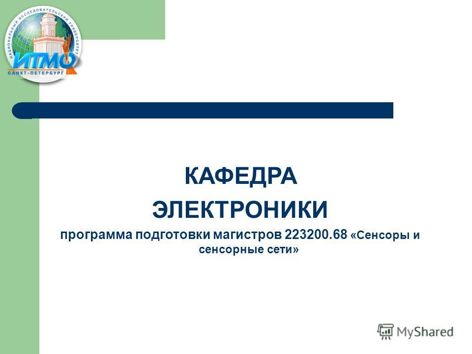 КАФЕДРА ЭЛЕКТРОНИКИ программа подготовки магистров 223200.68 «Сенсоры и сенсорные сети»