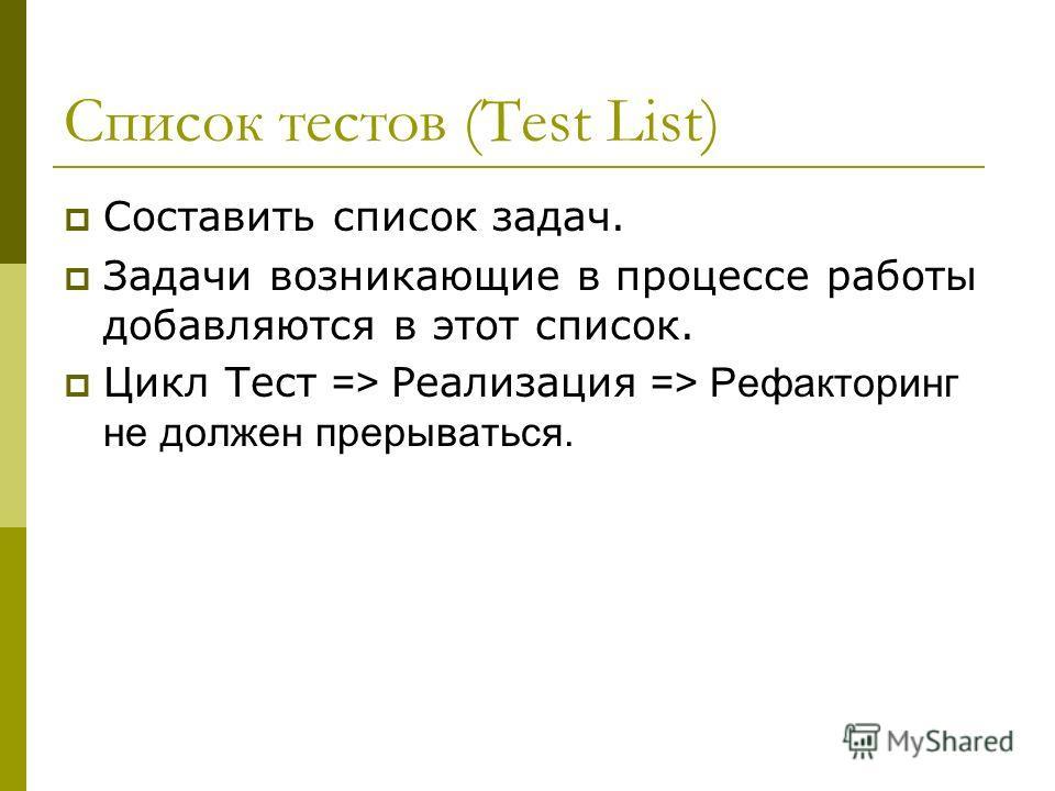 Список тестов (Test List) Составить список задач. Задачи возникающие в процессе работы добавляются в этот список. Цикл Тест => Реализация => Рефакторинг не должен прерываться.