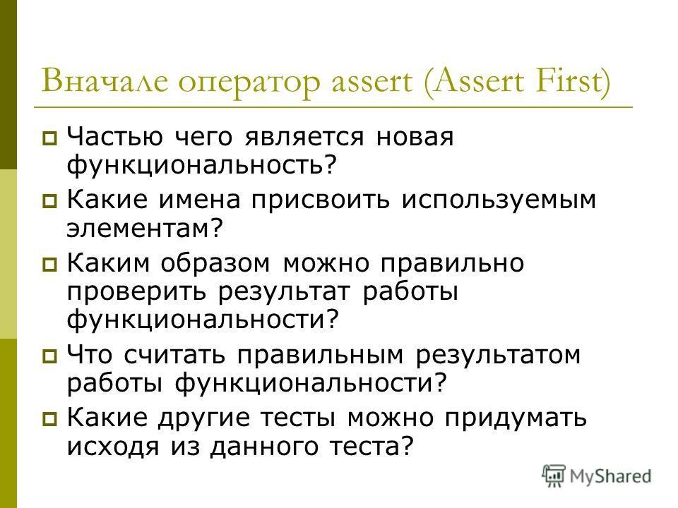 Вначале оператор assert (Assert First) Частью чего является новая функциональность? Какие имена присвоить используемым элементам? Каким образом можно правильно проверить результат работы функциональности? Что считать правильным результатом работы фун