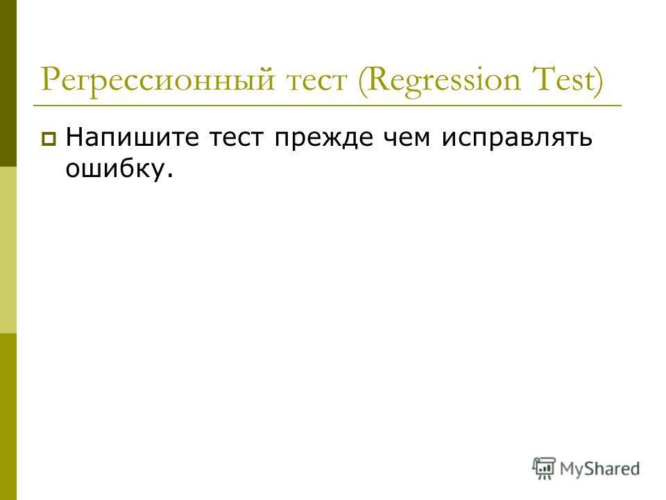 Регрессионный тест (Regression Test) Напишите тест прежде чем исправлять ошибку.