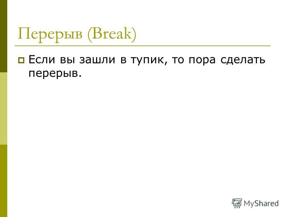 Перерыв (Break) Если вы зашли в тупик, то пора сделать перерыв.