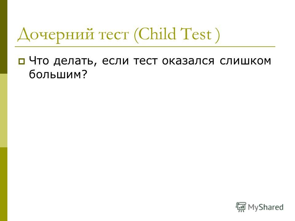 Дочерний тест (Child Test ) Что делать, если тест оказался слишком большим?