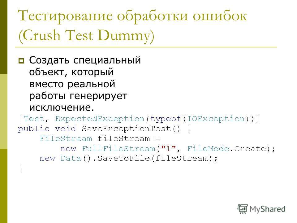 Тестирование обработки ошибок (Crush Test Dummy) Создать специальный объект, который вместо реальной работы генерирует исключение.