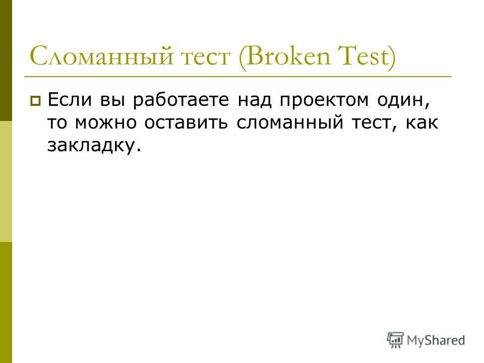 Сломанный тест (Broken Test) Если вы работаете над проектом один, то можно оставить сломанный тест, как закладку.