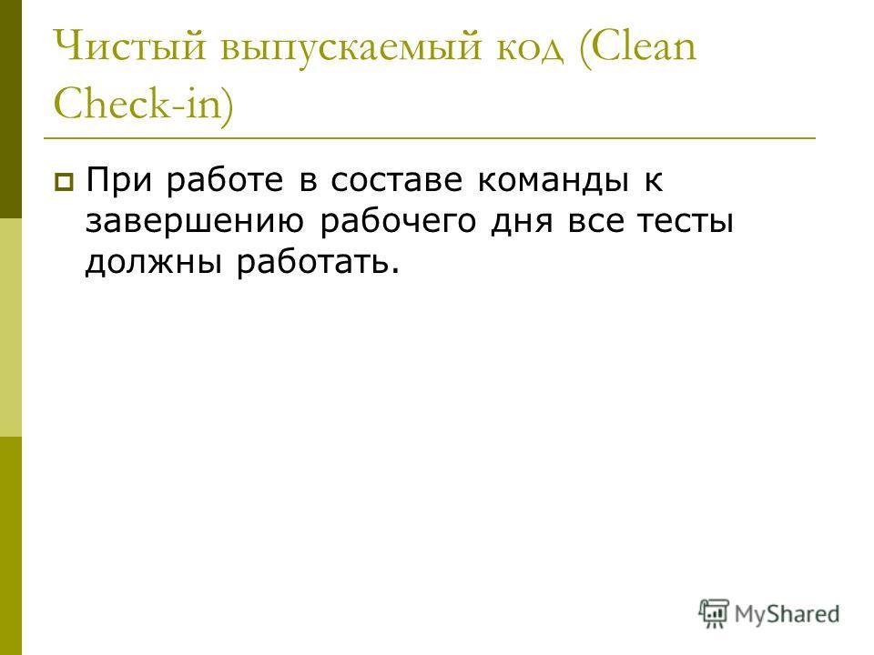 Чистый выпускаемый код (Clean Check-in) При работе в составе команды к завершению рабочего дня все тесты должны работать.