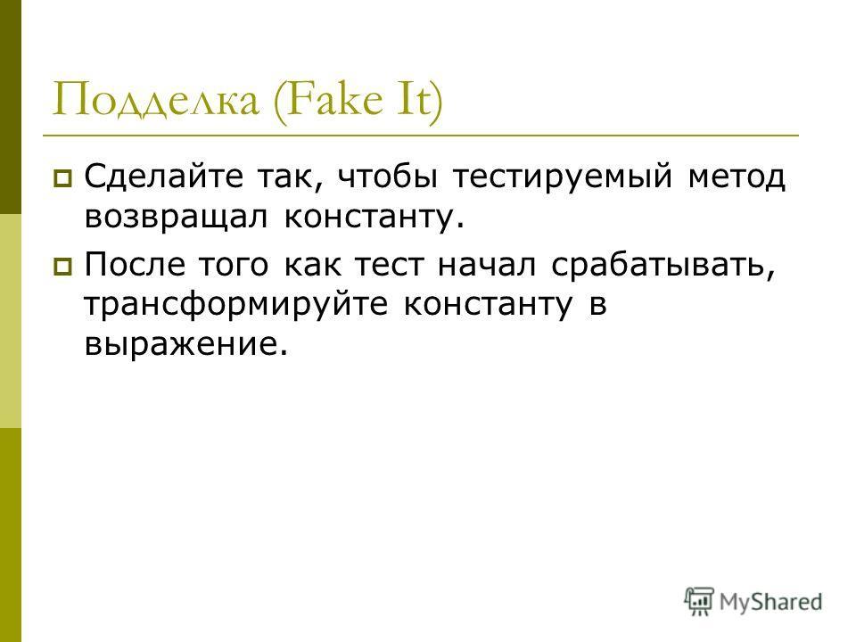 Подделка (Fake It) Сделайте так, чтобы тестируемый метод возвращал константу. После того как тест начал срабатывать, трансформируйте константу в выражение.