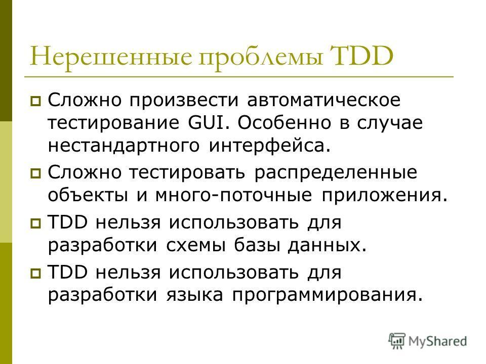 Нерешенные проблемы TDD Сложно произвести автоматическое тестирование GUI. Особенно в случае нестандартного интерфейса. Сложно тестировать распределенные объекты и много-поточные приложения. TDD нельзя использовать для разработки схемы базы данных. T