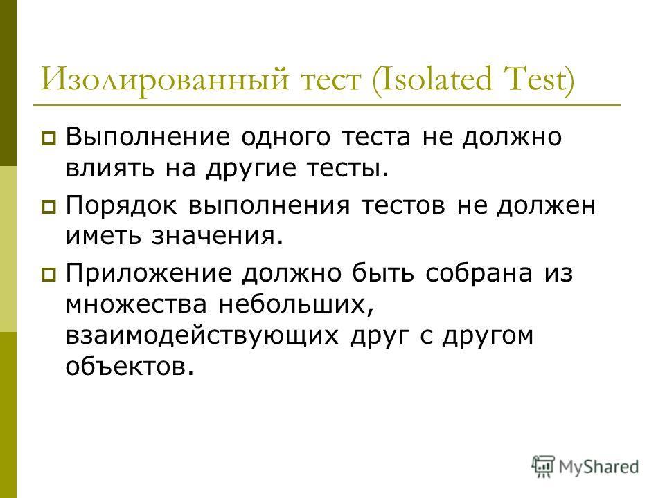 Изолированный тест (Isolated Test) Выполнение одного теста не должно влиять на другие тесты. Порядок выполнения тестов не должен иметь значения. Приложение должно быть собрана из множества небольших, взаимодействующих друг с другом объектов.