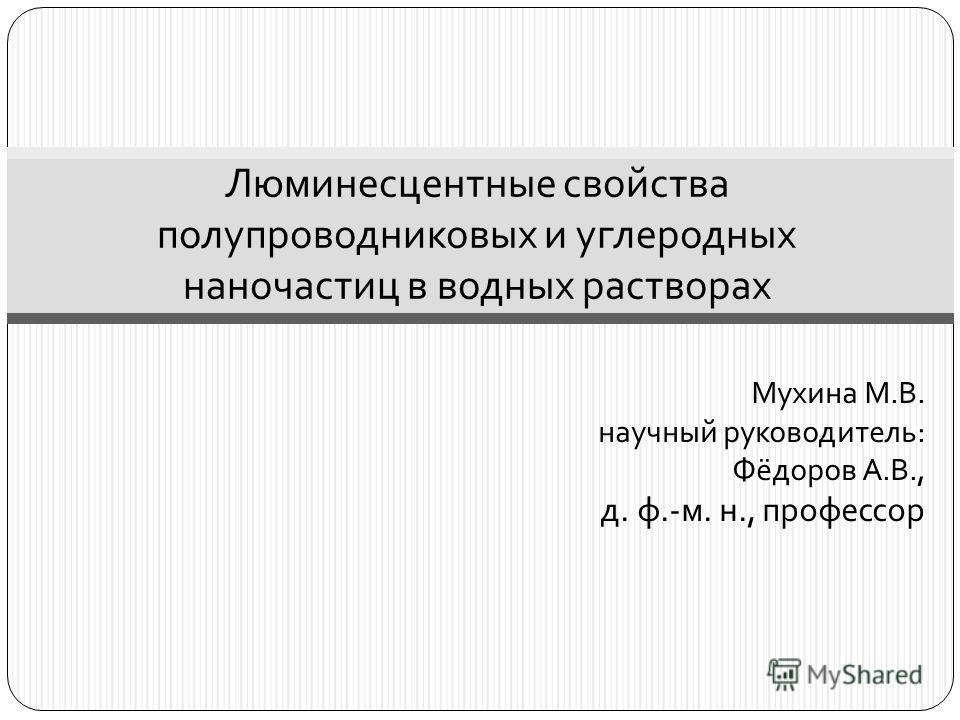 Мухина М. В. научный руководитель : Фёдоров А. В., д. ф.- м. н., профессор Люминесцентные свойства полупроводниковых и углеродных наночастиц в водных растворах