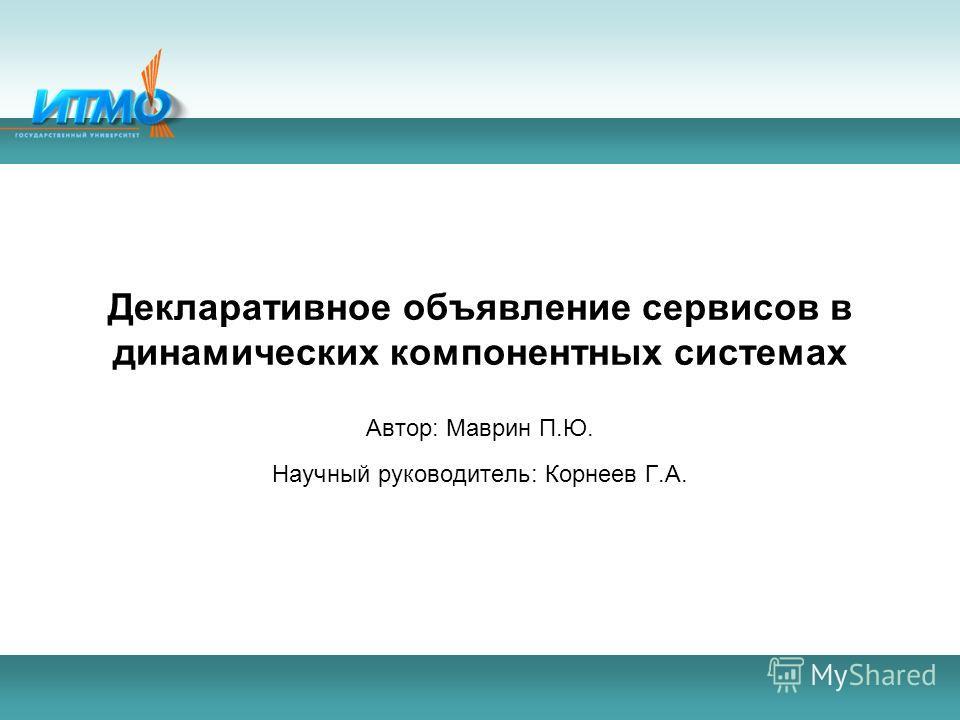 Декларативное объявление сервисов в динамических компонентных системах Автор: Маврин П.Ю. Научный руководитель: Корнеев Г.А.