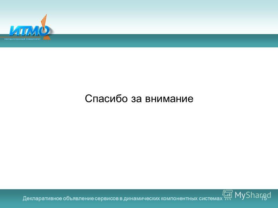 Декларативное объявление сервисов в динамических компонентных системах15 Спасибо за внимание
