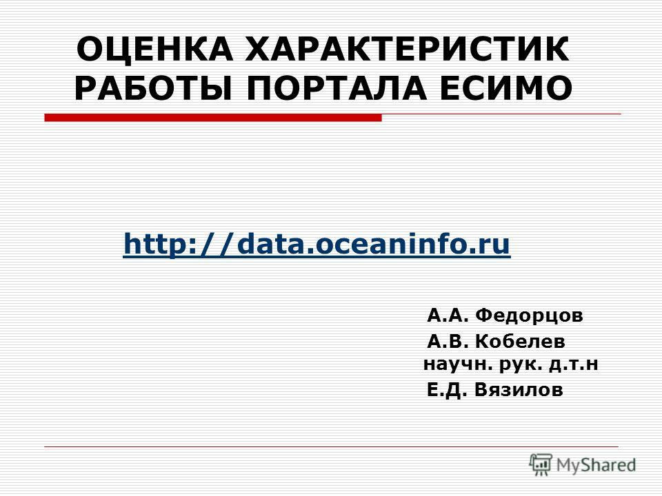 ОЦЕНКА ХАРАКТЕРИСТИК РАБОТЫ ПОРТАЛА ЕСИМО http://data.oceaninfo.ru А.А. Федорцов А.В. Кобелев научн. рук. д.т.н Е.Д. Вязилов