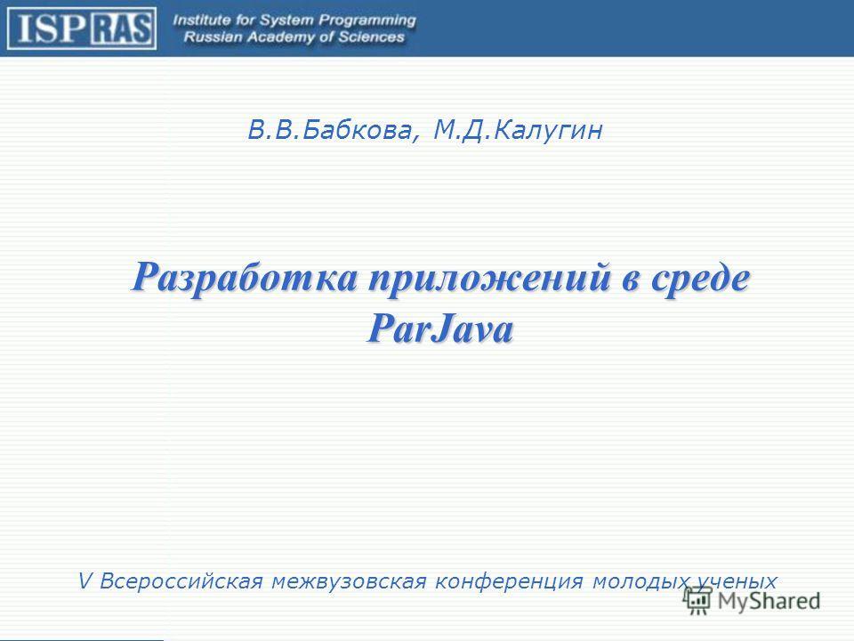 Разработка приложений в среде ParJava В.В.Бабкова, М.Д.Калугин V Всероссийская межвузовская конференция молодых ученых