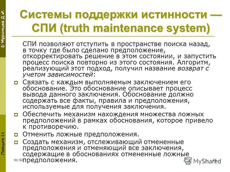 © Муромцев Д.И. Лекция 11 01:5416 Системы поддержки истинности СПИ (truth maintenance system) СПИ позволяют отступить в пространстве поиска назад, в точку где было сделано предположение, откорректировать решение в этом состоянии, и запустить процесс