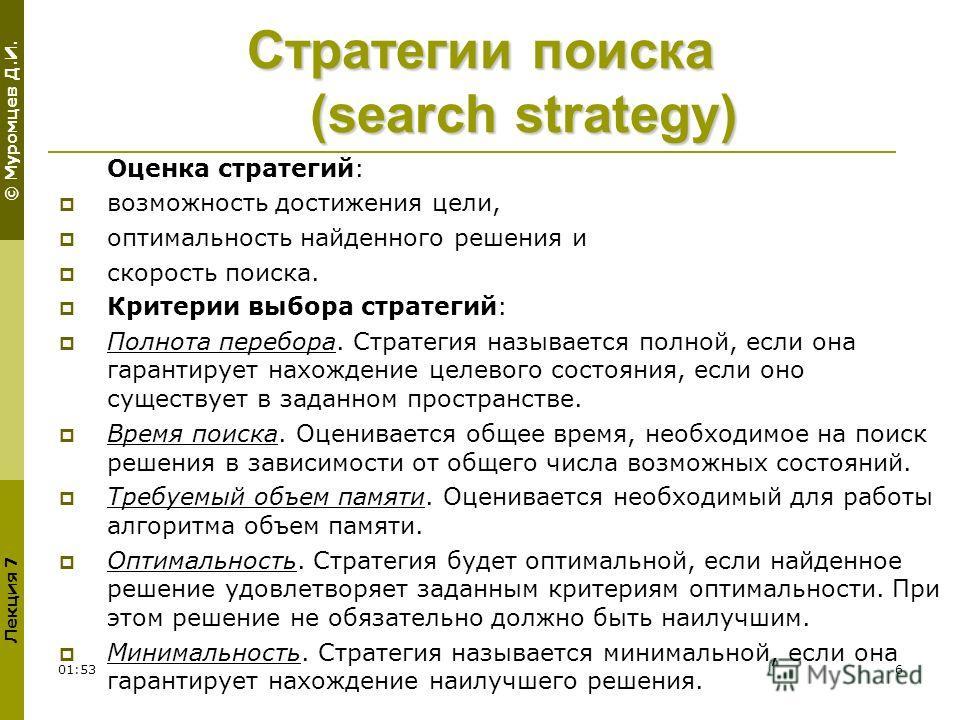 © Муромцев Д.И. Лекция 7 01:556 Стратегии поиска (search strategy) Оценка стратегий: возможность достижения цели, оптимальность найденного решения и скорость поиска. Критерии выбора стратегий: Полнота перебора. Стратегия называется полной, если она г