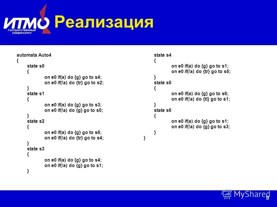 9 Реализация automata Auto4 { state s0 { on e0 if(a) do {g} go to s4; on e0 if(!a) do {tr} go to s2; } state s1 { on e0 if(a) do {g} go to s3; on e0 if(!a) do {g} go to s0; } state s2 { on e0 if(a) do {g} go to s6; on e0 if(!a) do {tr} go to s4; } st