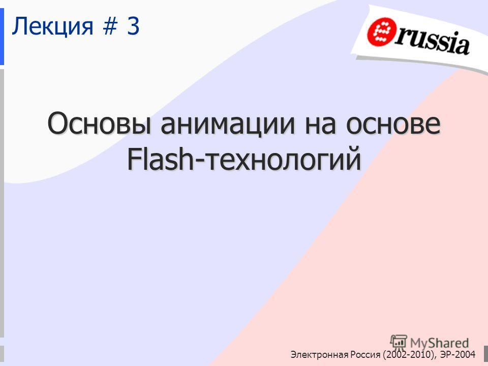 Электронная Россия (2002-2010), ЭР-2004 Лекция # 3 Основы анимации на основе Flash-технологий