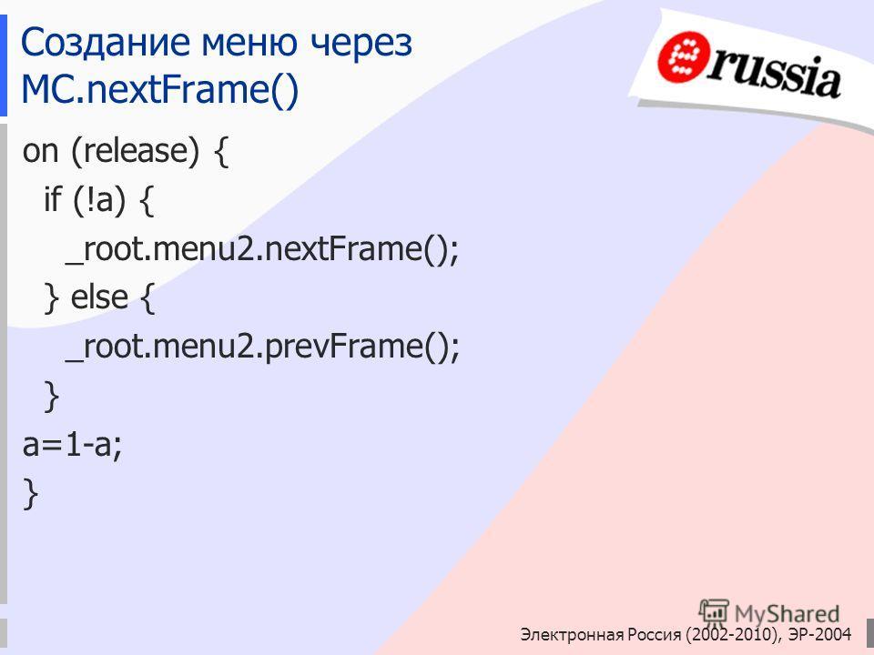 Электронная Россия (2002-2010), ЭР-2004 Создание меню через MC.nextFrame() on (release) { if (!a) { _root.menu2.nextFrame(); } else { _root.menu2.prevFrame(); } a=1-a; }